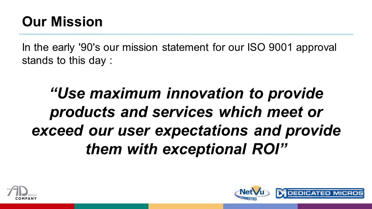 In the early 90 s our mission statement for our ISO 9001 approval stands to this day : Use maximum innovation to provide products and services which meet or exceed our user expectations and provide them with exceptional ROI