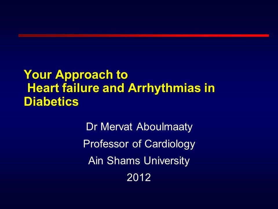Your Approach to Heart failure and Arrhythmias in Diabetics Dr Mervat Aboulmaaty Professor of Cardiology Ain Shams University 2012