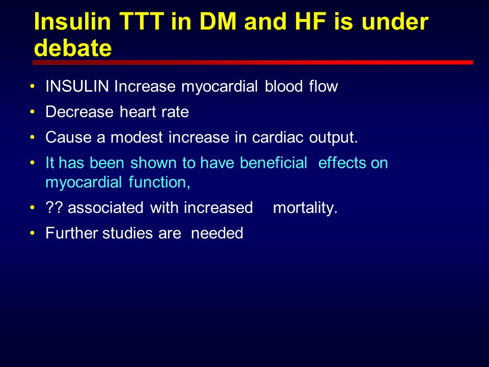 Insulin TTT in DM and HF is under debate INSULIN Increase myocardial blood flow Decrease heart rate Cause a modest increase in cardiac output.