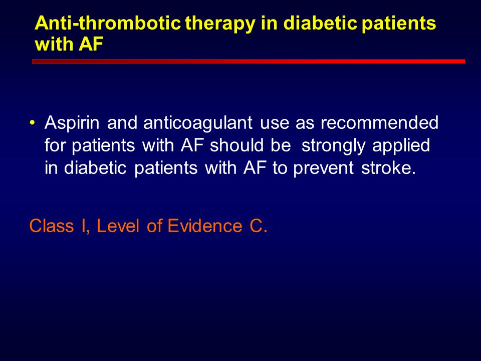 Anti-thrombotic therapy in diabetic patients with AF Aspirin and anticoagulant use as recommended for patients with AF should be strongly applied in diabetic patients with AF to prevent stroke.