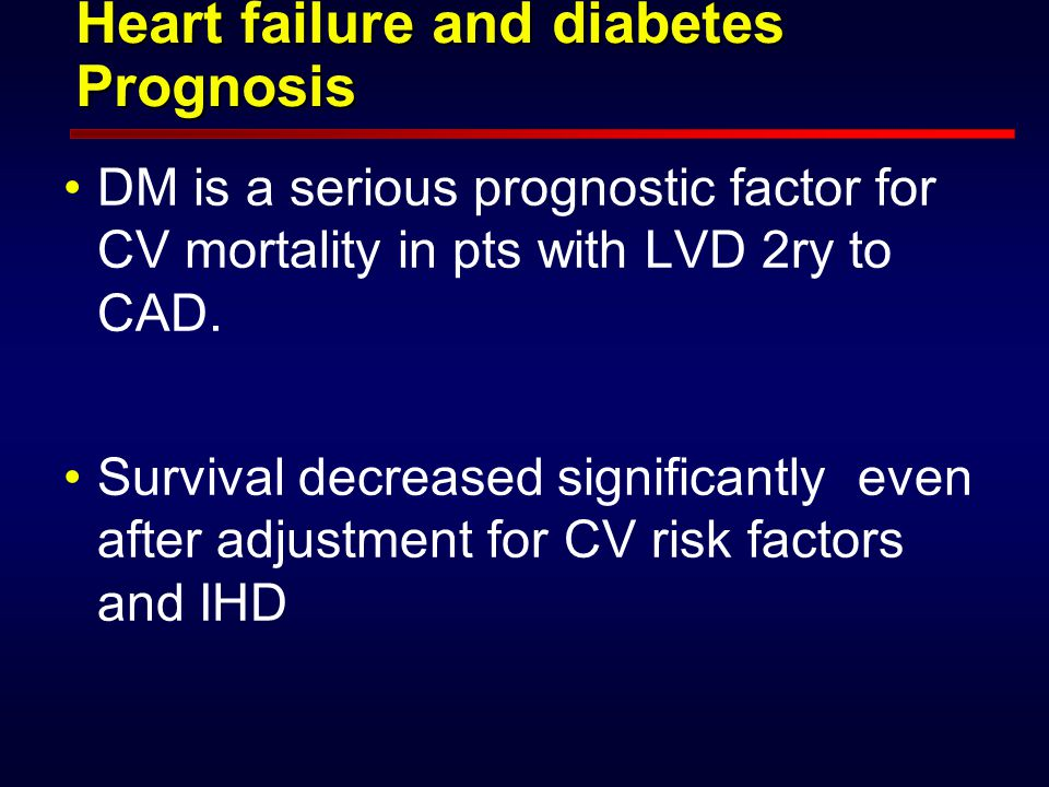 Heart failure and diabetes Prognosis DM is a serious prognostic factor for CV mortality in pts with LVD 2ry to CAD.