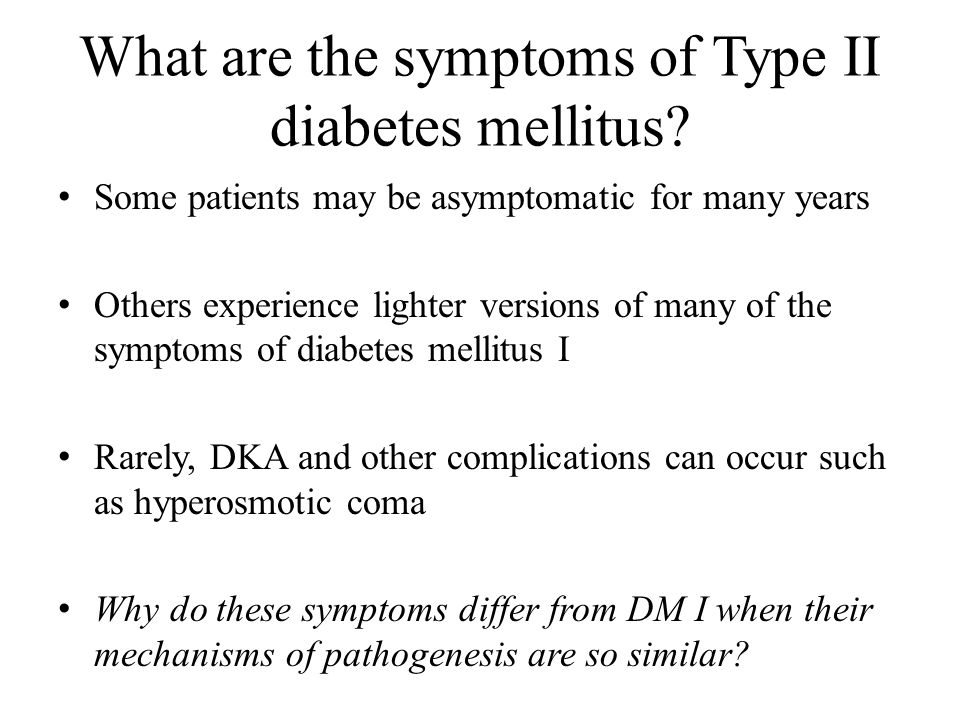 What are the symptoms of Type II diabetes mellitus? Some patients may be asymptomatic for many years Others experience lighter versions of many of the