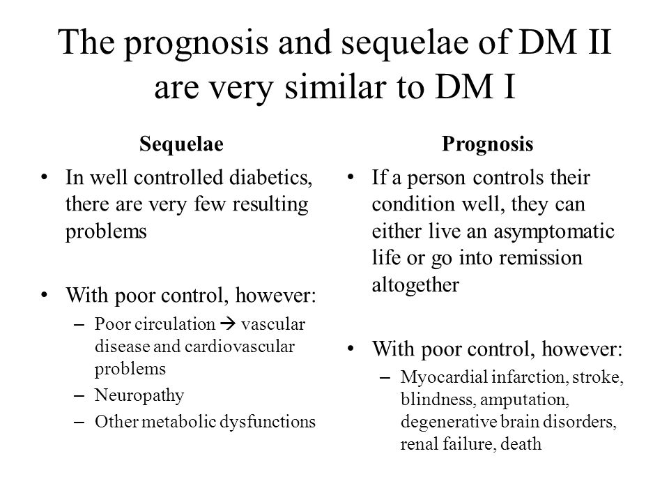 The prognosis and sequelae of DM II are very similar to DM I Sequelae In well controlled diabetics, there are very few resulting problems With poor co