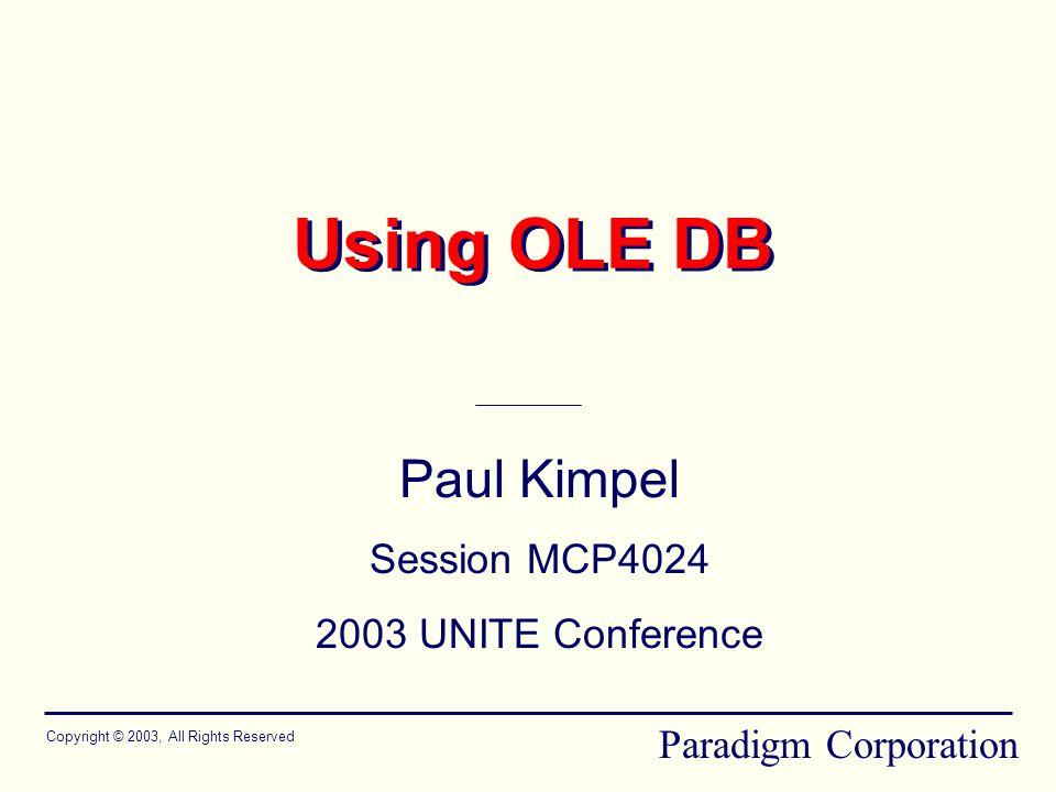 Using OLE DB Paul Kimpel Session MCP4024 2003 UNITE Conference Copyright © 2003, All Rights Reserved Paradigm Corporation