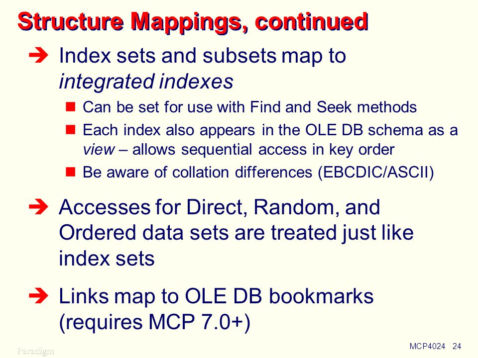 MCP402424 Structure Mappings, continued  Index sets and subsets map to integrated indexes Can be set for use with Find and Seek methods Each index also appears in the OLE DB schema as a view – allows sequential access in key order Be aware of collation differences (EBCDIC/ASCII)  Accesses for Direct, Random, and Ordered data sets are treated just like index sets  Links map to OLE DB bookmarks (requires MCP 7.0+)