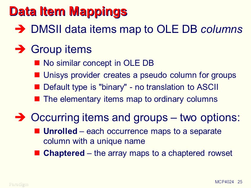 MCP402425 Data Item Mappings  DMSII data items map to OLE DB columns  Group items No similar concept in OLE DB Unisys provider creates a pseudo column for groups Default type is binary - no translation to ASCII The elementary items map to ordinary columns  Occurring items and groups – two options: Unrolled – each occurrence maps to a separate column with a unique name Chaptered – the array maps to a chaptered rowset