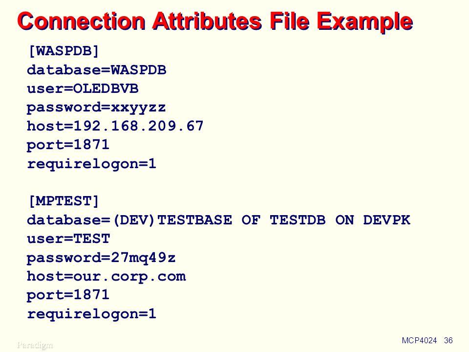 MCP402436 Connection Attributes File Example [WASPDB] database=WASPDB user=OLEDBVB password=xxyyzz host=192.168.209.67 port=1871 requirelogon=1 [MPTEST] database=(DEV)TESTBASE OF TESTDB ON DEVPK user=TEST password=27mq49z host=our.corp.com port=1871 requirelogon=1