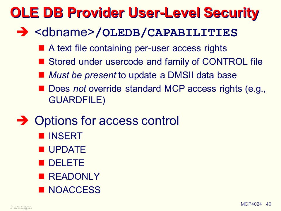 MCP402440 OLE DB Provider User-Level Security  /OLEDB/CAPABILITIES A text file containing per-user access rights Stored under usercode and family of CONTROL file Must be present to update a DMSII data base Does not override standard MCP access rights (e.g., GUARDFILE)  Options for access control INSERT UPDATE DELETE READONLY NOACCESS