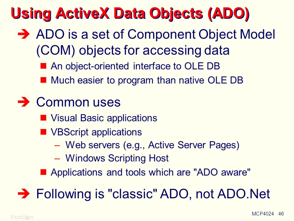 MCP402446 Using ActiveX Data Objects (ADO)  ADO is a set of Component Object Model (COM) objects for accessing data An object-oriented interface to OLE DB Much easier to program than native OLE DB  Common uses Visual Basic applications VBScript applications –Web servers (e.g., Active Server Pages) –Windows Scripting Host Applications and tools which are ADO aware  Following is classic ADO, not ADO.Net