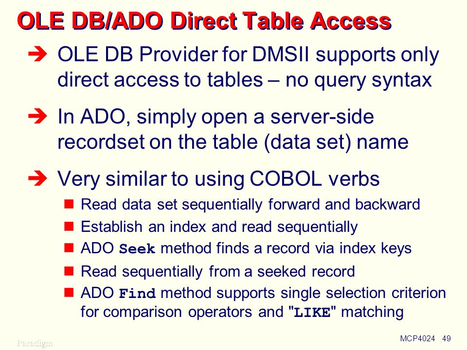MCP402449 OLE DB/ADO Direct Table Access  OLE DB Provider for DMSII supports only direct access to tables – no query syntax  In ADO, simply open a server-side recordset on the table (data set) name  Very similar to using COBOL verbs Read data set sequentially forward and backward Establish an index and read sequentially ADO Seek method finds a record via index keys Read sequentially from a seeked record ADO Find method supports single selection criterion for comparison operators and LIKE matching