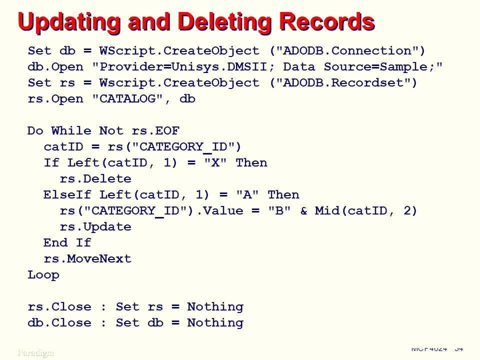 MCP402454 Updating and Deleting Records Set db = WScript.CreateObject ( ADODB.Connection ) db.Open Provider=Unisys.DMSII; Data Source=Sample; Set rs = Wscript.CreateObject ( ADODB.Recordset ) rs.Open CATALOG , db Do While Not rs.EOF catID = rs( CATEGORY_ID ) If Left(catID, 1) = X Then rs.Delete ElseIf Left(catID, 1) = A Then rs( CATEGORY_ID ).Value = B & Mid(catID, 2) rs.Update End If rs.MoveNext Loop rs.Close : Set rs = Nothing db.Close : Set db = Nothing