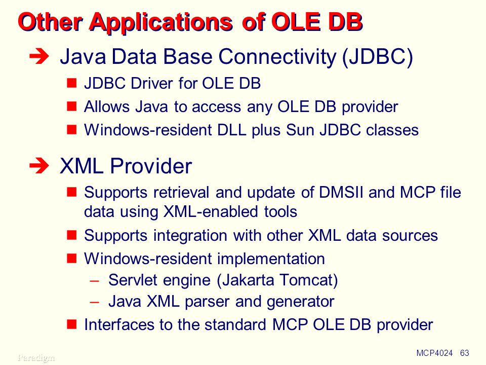 MCP402463 Other Applications of OLE DB  Java Data Base Connectivity (JDBC) JDBC Driver for OLE DB Allows Java to access any OLE DB provider Windows-resident DLL plus Sun JDBC classes  XML Provider Supports retrieval and update of DMSII and MCP file data using XML-enabled tools Supports integration with other XML data sources Windows-resident implementation –Servlet engine (Jakarta Tomcat) –Java XML parser and generator Interfaces to the standard MCP OLE DB provider