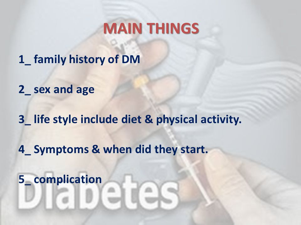 MAIN THINGS 1_ family history of DM 2_ sex and age 3_ life style include diet & physical activity. 4_ Symptoms & when did they start. 5_ complication