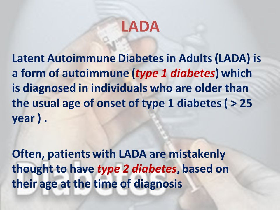 LADA Latent Autoimmune Diabetes in Adults (LADA) is a form of autoimmune (type 1 diabetes) which is diagnosed in individuals who are older than the us