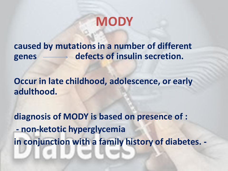 MODY caused by mutations in a number of different genes defects of insulin secretion. Occur in late childhood, adolescence, or early adulthood. diagno