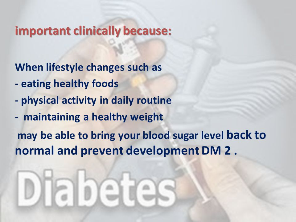 important clinically because: When lifestyle changes such as - eating healthy foods - physical activity in daily routine - maintaining a healthy weigh