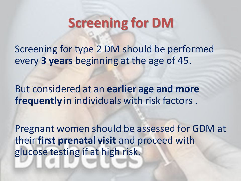 Screening for DM Screening for type 2 DM should be performed every 3 years beginning at the age of 45. But considered at an earlier age and more frequ