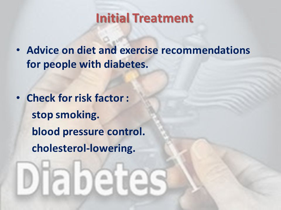 Initial Treatment Advice on diet and exercise recommendations for people with diabetes. Check for risk factor : stop smoking. blood pressure control.
