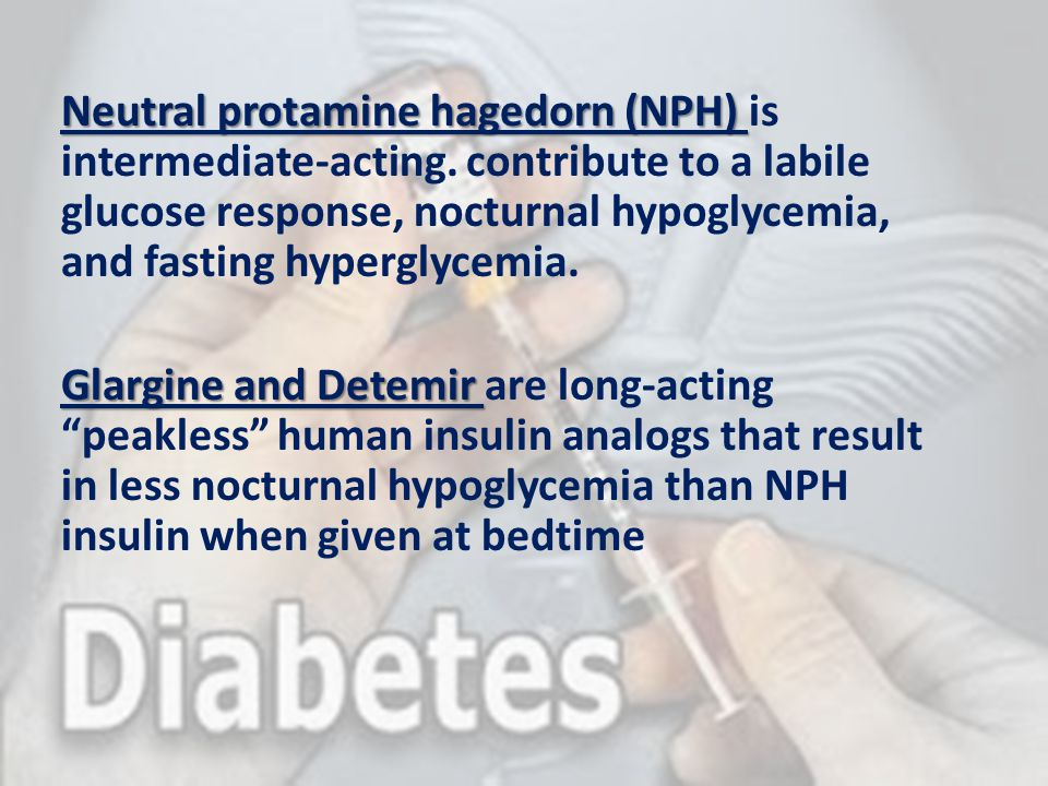 Neutral protamine hagedorn (NPH) Neutral protamine hagedorn (NPH) is intermediate-acting. contribute to a labile glucose response, nocturnal hypoglyce