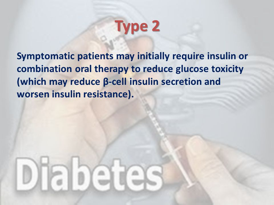 Type 2 Symptomatic patients may initially require insulin or combination oral therapy to reduce glucose toxicity (which may reduce β-cell insulin secr