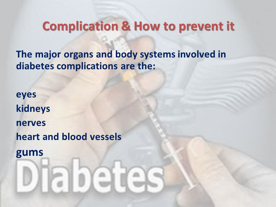 Complication & How to prevent it The major organs and body systems involved in diabetes complications are the: eyes kidneys nerves heart and blood ves