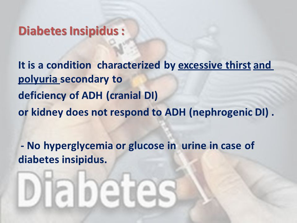 Diabetes Insipidus : It is a condition characterized by excessive thirst and polyuria secondary to deficiency of ADH (cranial DI) or kidney does not r
