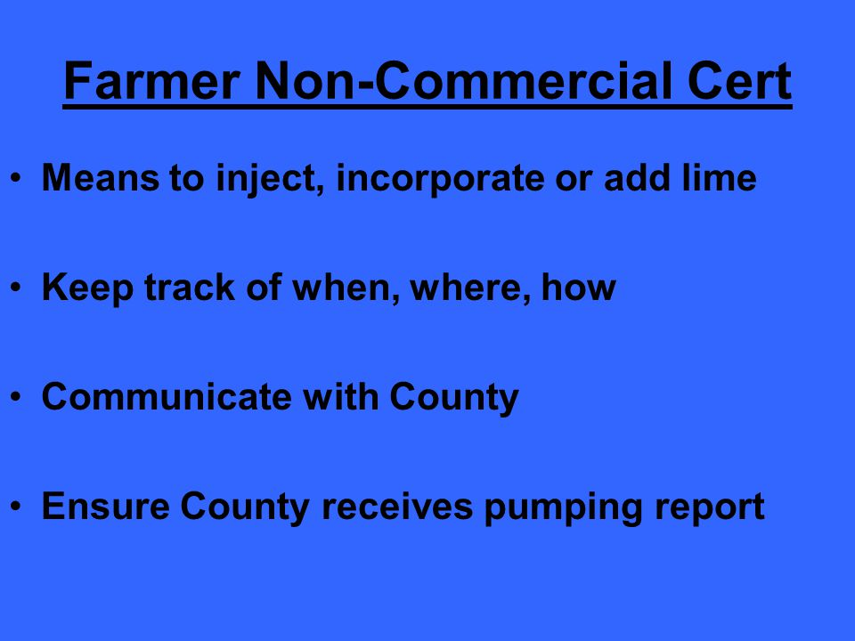 Farmer Non-Commercial Cert Means to inject, incorporate or add lime Keep track of when, where, how Communicate with County Ensure County receives pumping report