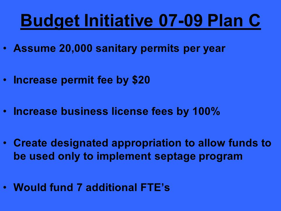Budget Initiative 07-09 Plan C Assume 20,000 sanitary permits per year Increase permit fee by $20 Increase business license fees by 100% Create designated appropriation to allow funds to be used only to implement septage program Would fund 7 additional FTE's