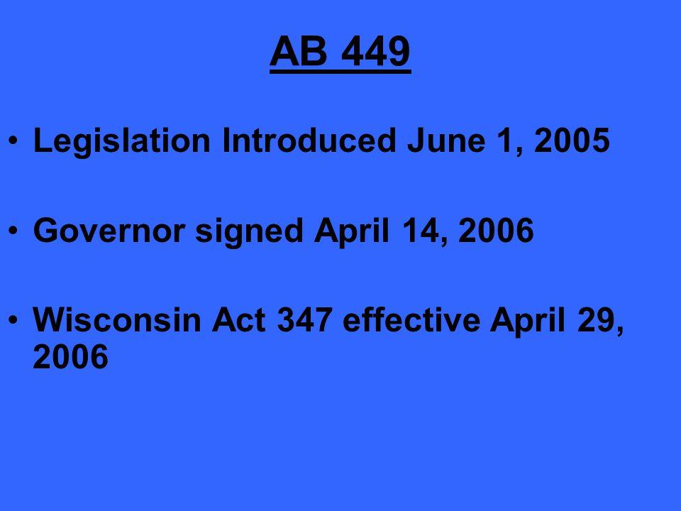 AB 449 Legislation Introduced June 1, 2005 Governor signed April 14, 2006 Wisconsin Act 347 effective April 29, 2006