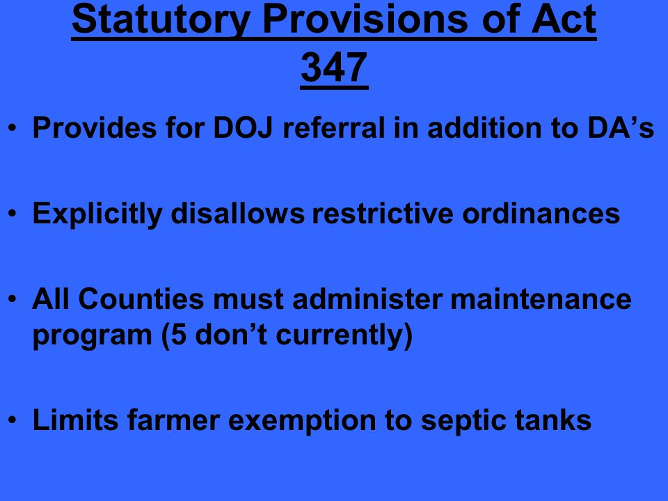 Statutory Provisions of Act 347 Provides for DOJ referral in addition to DA's Explicitly disallows restrictive ordinances All Counties must administer maintenance program (5 don't currently) Limits farmer exemption to septic tanks