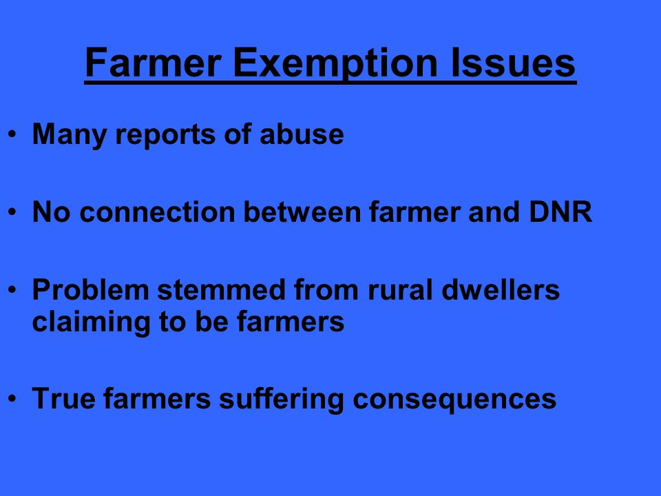 Farmer Exemption Issues Many reports of abuse No connection between farmer and DNR Problem stemmed from rural dwellers claiming to be farmers True farmers suffering consequences
