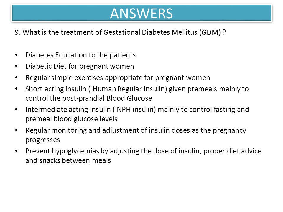 ANSWERS 9. What is the treatment of Gestational Diabetes Mellitus (GDM) ? Diabetes Education to the patients Diabetic Diet for pregnant women Regular