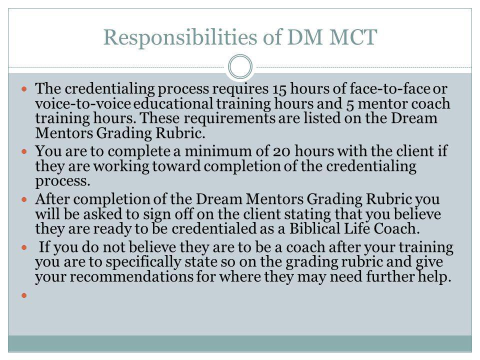 Responsibilities of DM MCT The credentialing process requires 15 hours of face-to-face or voice-to-voice educational training hours and 5 mentor coach training hours.
