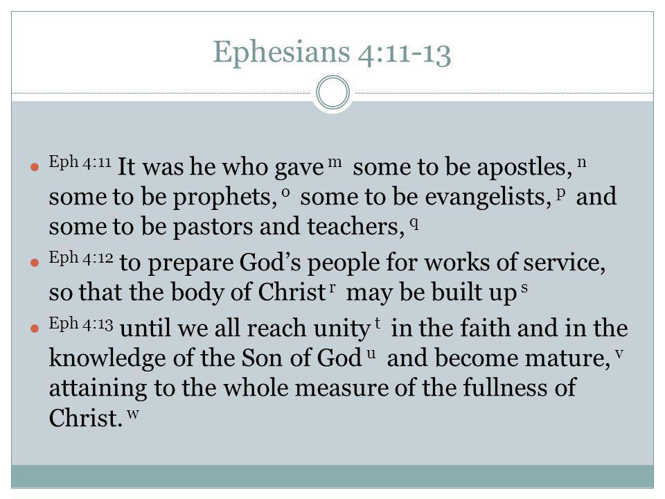 Ephesians 4:11-13 Eph 4:11 It was he who gave m some to be apostles, n some to be prophets, o some to be evangelists, p and some to be pastors and teachers, q Eph 4:12 to prepare God's people for works of service, so that the body of Christ r may be built up s Eph 4:13 until we all reach unity t in the faith and in the knowledge of the Son of God u and become mature, v attaining to the whole measure of the fullness of Christ.