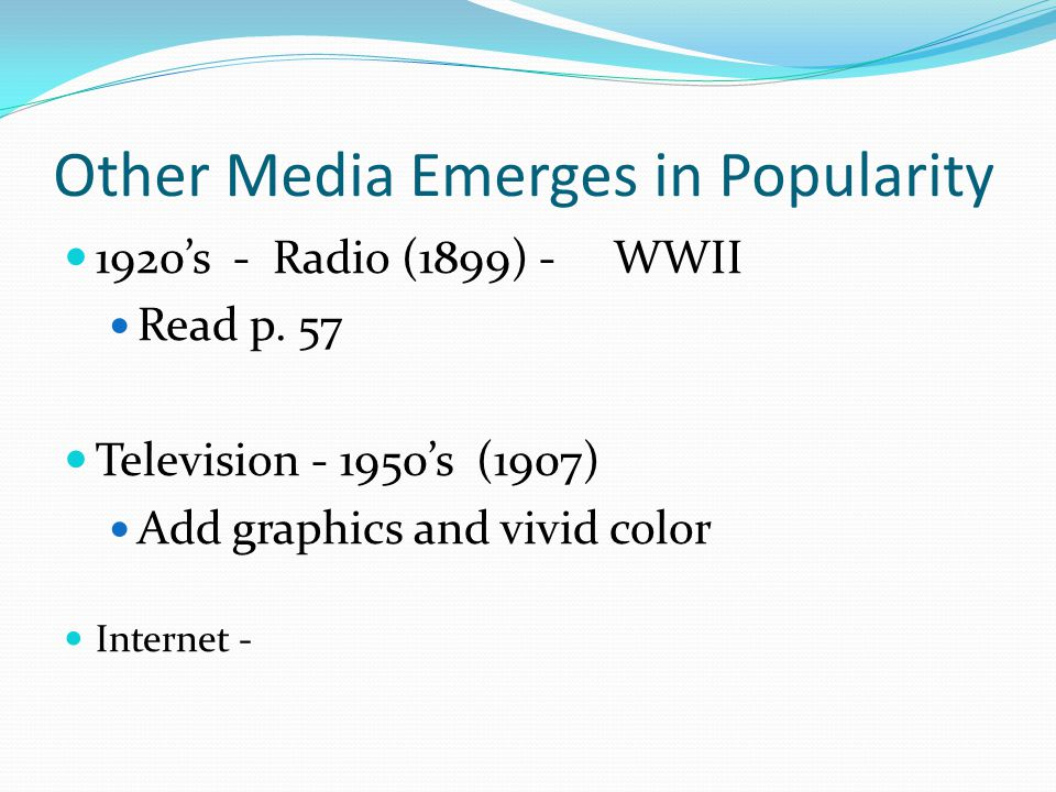 Other Media Emerges in Popularity 1920's - Radio (1899) - WWII Read p. 57 Television - 1950's (1907) Add graphics and vivid color Internet -