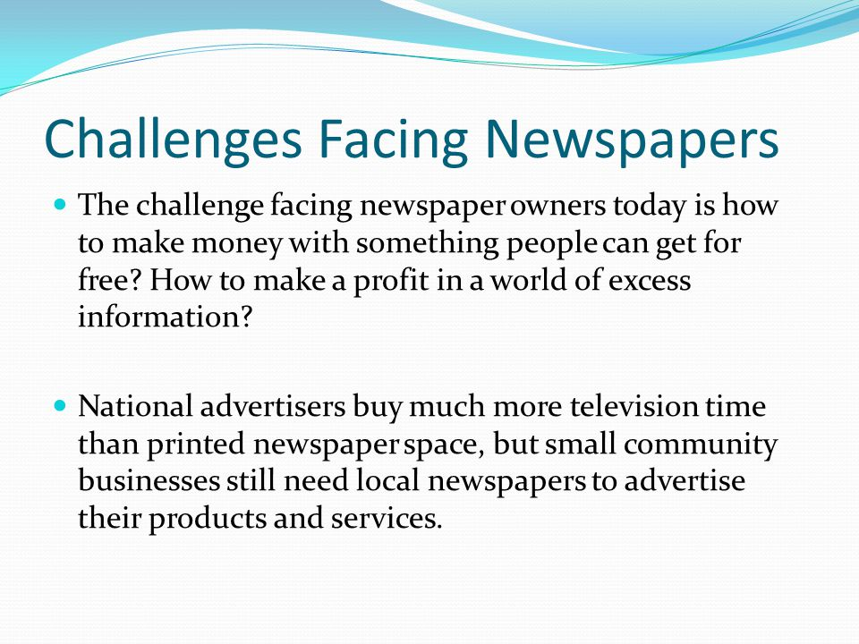 Challenges Facing Newspapers The challenge facing newspaper owners today is how to make money with something people can get for free.