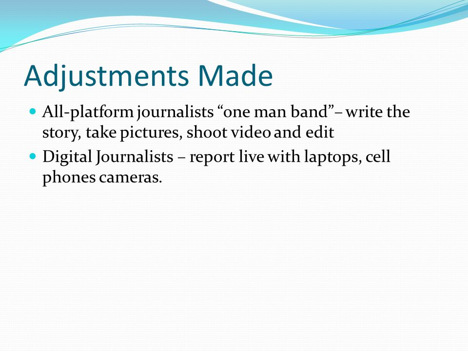 Adjustments Made All-platform journalists one man band – write the story, take pictures, shoot video and edit Digital Journalists – report live with laptops, cell phones cameras.