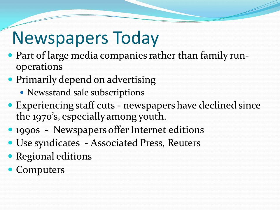 Newspapers Today Part of large media companies rather than family run- operations Primarily depend on advertising Newsstand sale subscriptions Experie
