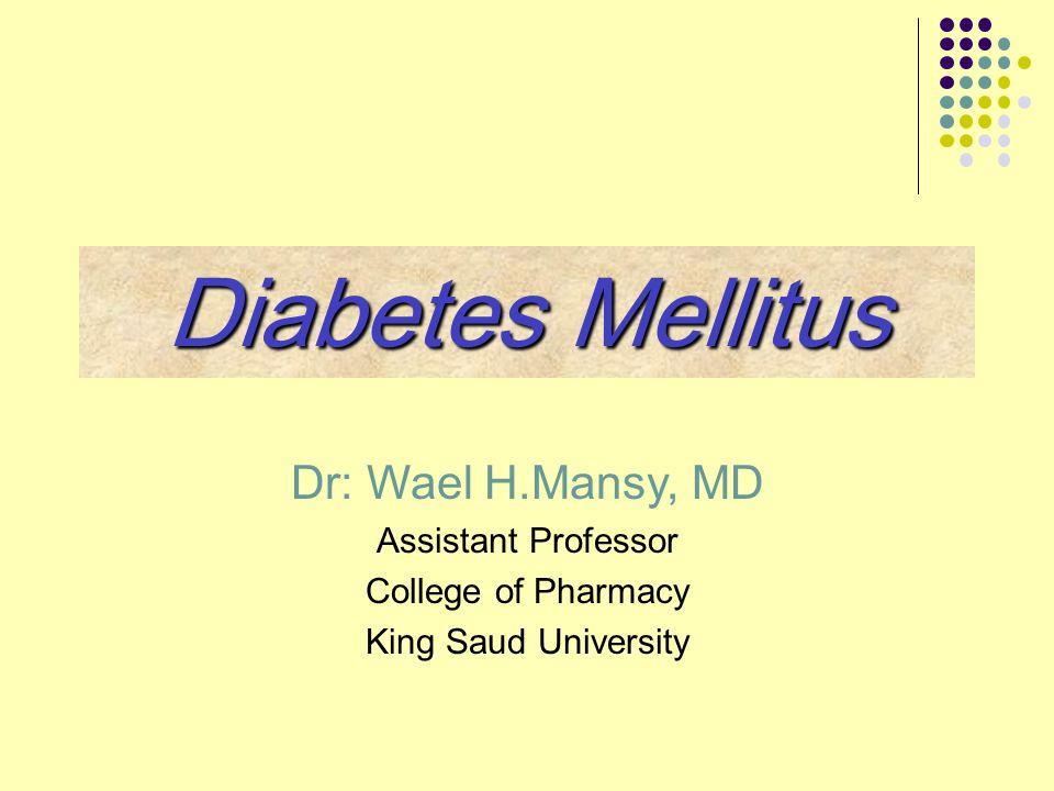 Dr: Wael H.Mansy, MD Assistant Professor College of Pharmacy King Saud University Diabetes Mellitus