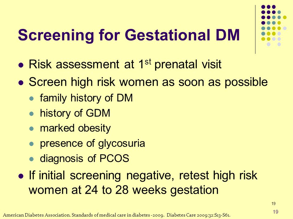 Screening for Gestational DM Risk assessment at 1 st prenatal visit Screen high risk women as soon as possible family history of DM history of GDM mar