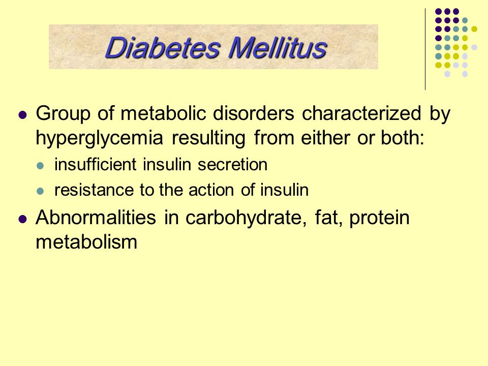 Diabetes Mellitus Group of metabolic disorders characterized by hyperglycemia resulting from either or both: insufficient insulin secretion resistance