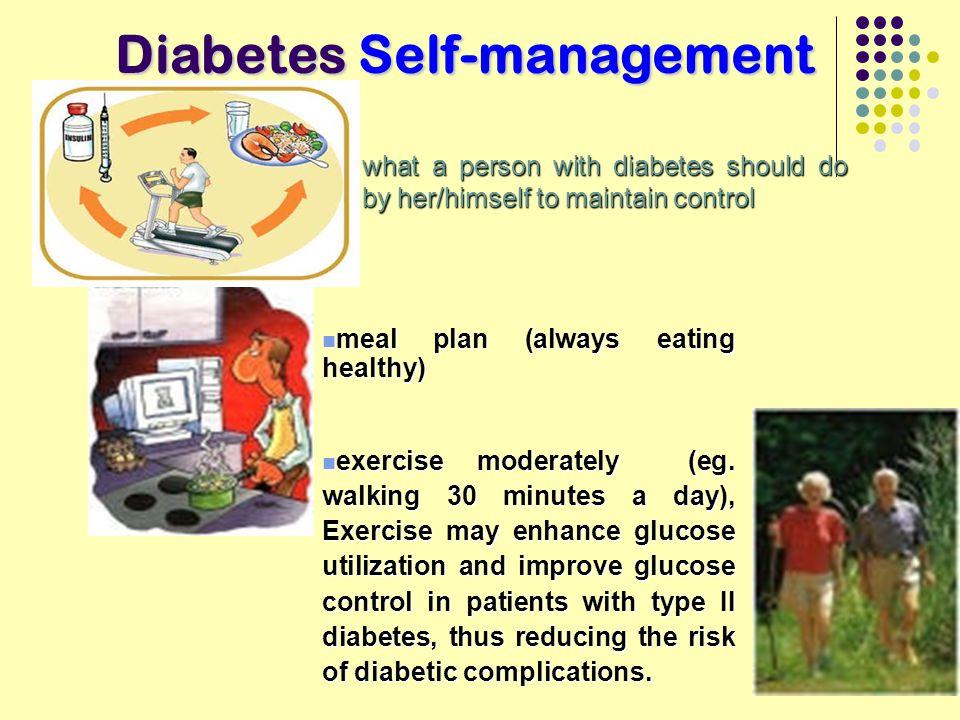 Diabetes Self-management meal plan (always eating healthy) meal plan (always eating healthy) exercise moderately (eg. walking 30 minutes a day), Exerc