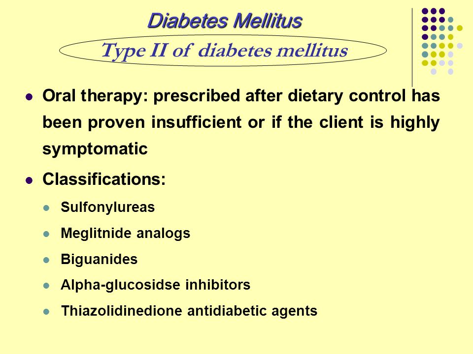 Oral therapy: prescribed after dietary control has been proven insufficient or if the client is highly symptomatic Classifications: Sulfonylureas Megl