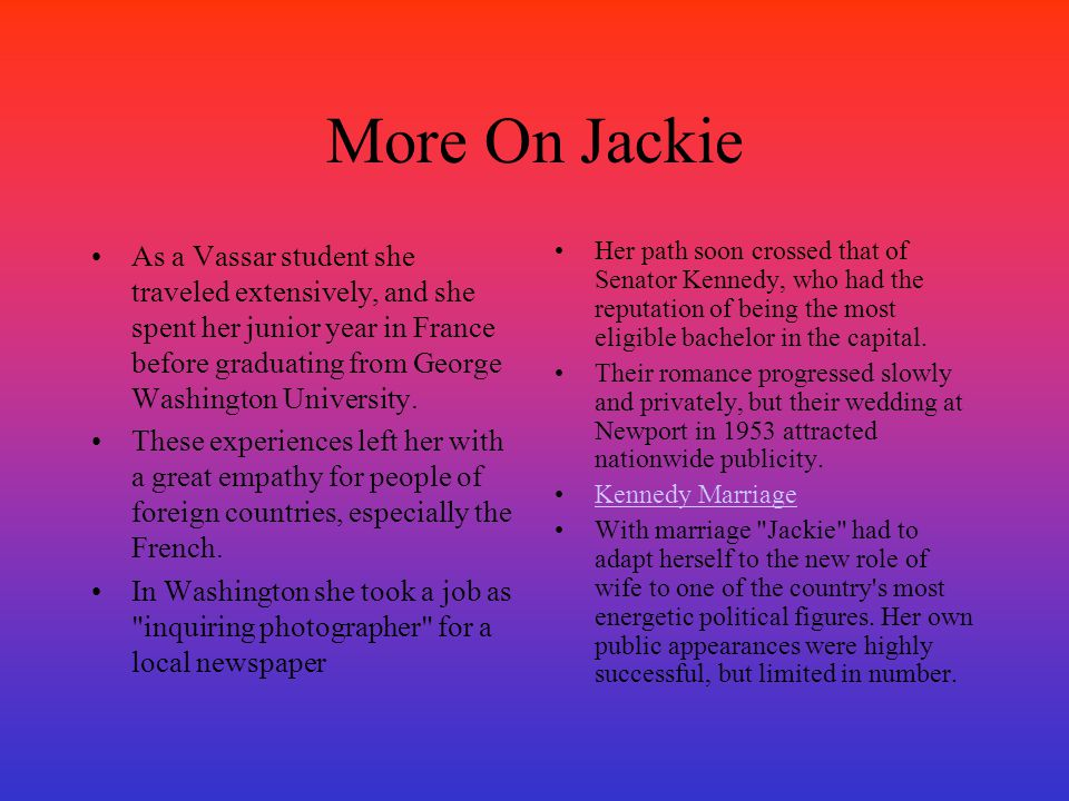 More On Jackie As a Vassar student she traveled extensively, and she spent her junior year in France before graduating from George Washington Universi
