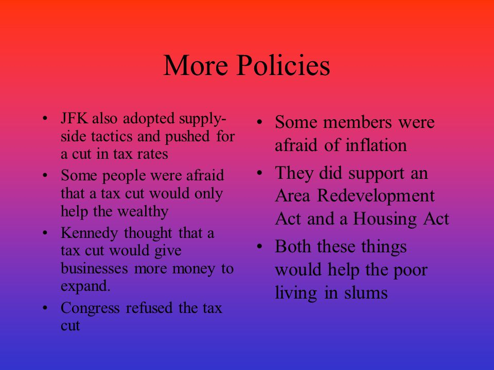 More Policies JFK also adopted supply- side tactics and pushed for a cut in tax rates Some people were afraid that a tax cut would only help the wealt