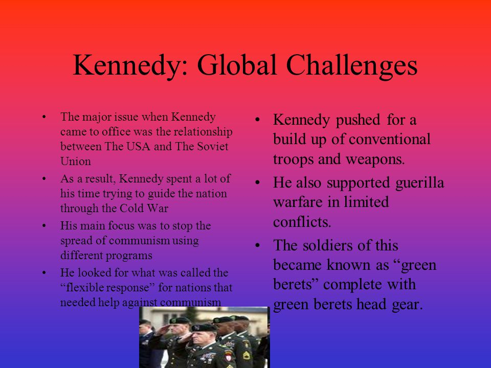 Kennedy: Global Challenges The major issue when Kennedy came to office was the relationship between The USA and The Soviet Union As a result, Kennedy