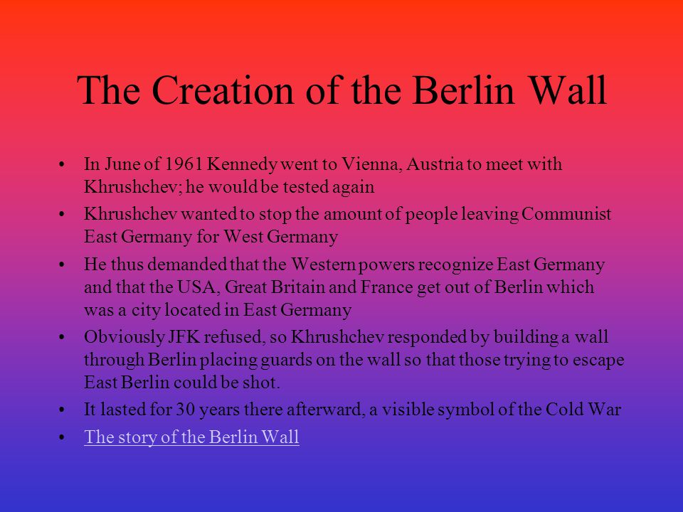 The Creation of the Berlin Wall In June of 1961 Kennedy went to Vienna, Austria to meet with Khrushchev; he would be tested again Khrushchev wanted to