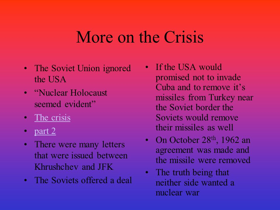 "More on the Crisis The Soviet Union ignored the USA ""Nuclear Holocaust seemed evident"" The crisis part 2 There were many letters that were issued betw"