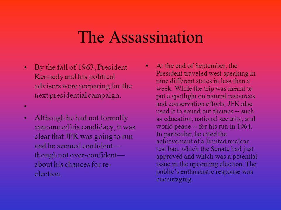 The Assassination By the fall of 1963, President Kennedy and his political advisers were preparing for the next presidential campaign. Although he had