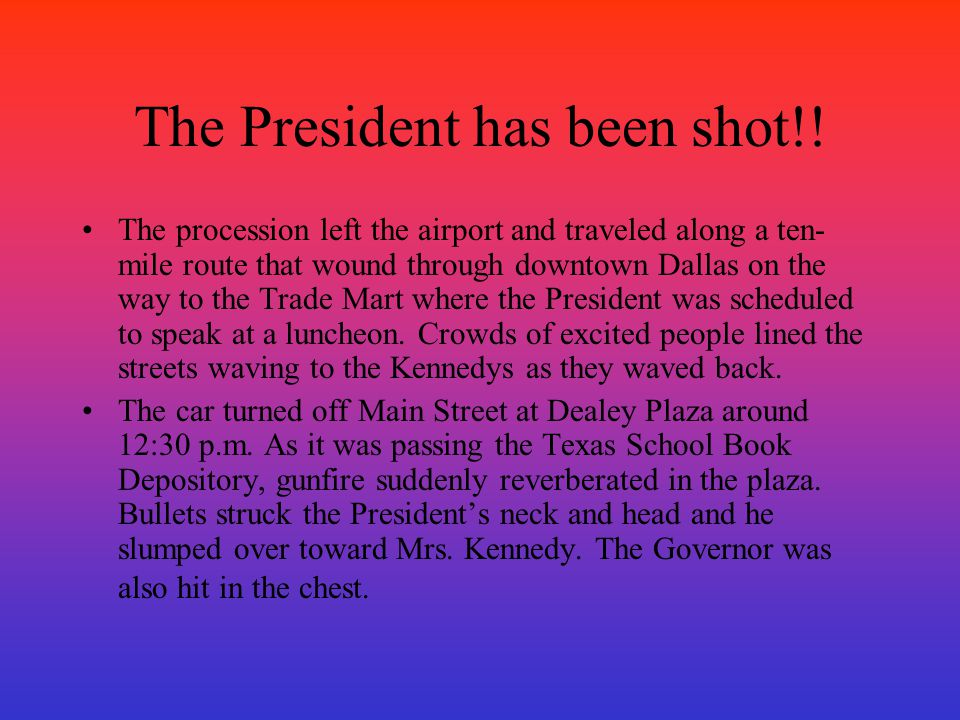 The President has been shot!! The procession left the airport and traveled along a ten- mile route that wound through downtown Dallas on the way to th